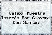 Galaxy Muestra Interés Por <b>Giovani Dos Santos</b>