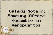 <b>Galaxy Note 7</b>: <b>Samsung</b> Ofrece Recambio En Aeropuertos