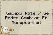 <b>Galaxy Note 7</b> Se Podra Cambiar En Aeropuertos