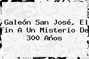 <b>Galeón San José</b>, El Fin A Un Misterio De 300 Años