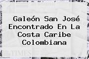 <b>Galeón San José</b> Encontrado En La Costa Caribe Colombiana