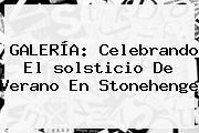 GALERÍA: Celebrando El <b>solsticio De Verano</b> En Stonehenge