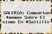 GALERíA: Comparten #memes Sobre El <b>sismo En #Saltillo</b>