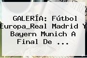 GALERÍA: Fútbol Europa_Real Madrid Y Bayern Munich A Final De <b>...</b>