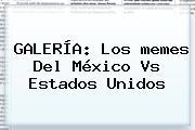 GALERÍA: Los <b>memes</b> Del <b>México Vs Estados Unidos</b>