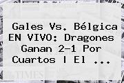 <b>Gales Vs</b>. <b>Bélgica</b> EN VIVO: Dragones Ganan 2-1 Por Cuartos | El ...