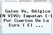 <b>Gales Vs</b>. <b>Bélgica</b> EN VIVO: Empatan 1-1 Por Cuartos De La Euro | El ...