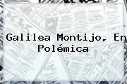 <b>Galilea Montijo</b>, En Polémica