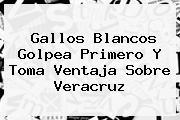 Gallos Blancos Golpea Primero Y Toma Ventaja Sobre <b>Veracruz</b>
