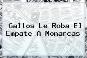 Gallos Le Roba El Empate A <b>Monarcas</b>