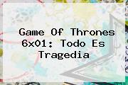 <b>Game Of Thrones</b> 6x01: Todo Es Tragedia