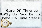<b>Game Of Thrones 6x02</b>: Un Poco De Luz Para La Casa Stark