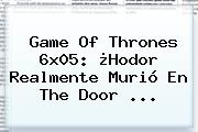Game Of Thrones 6x05: ¿<b>Hodor</b> Realmente Murió En The Door <b>...</b>
