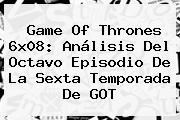 <b>Game Of Thrones 6x08</b>: Análisis Del Octavo Episodio De La Sexta Temporada De GOT