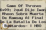 <b>Game Of Thrones 6x09</b>: ¿qué Dijo Iwan Rheon Sobre Muerte De Ramsay Al Final De La Batalla De Los Bastardos? | HBO