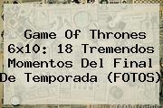 <b>Game Of Thrones 6x10</b>: 18 Tremendos Momentos Del Final De Temporada (FOTOS)