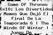 <b>Game Of Thrones 6x10</b>: Los Divertidos Memes Que Dejó El Final De La Temporada 6 | The Winds Of Winter | Juego De ...