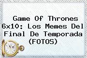 <b>Game Of Thrones 6x10</b>: Los Memes Del Final De Temporada (FOTOS)