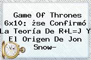 <b>Game Of Thrones 6x10</b>: ¿se Confirmó La Teoría De R+L=J Y El Origen De Jon Snow?