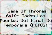 <b>Game Of Thrones 6x10</b>: Todos Los Muertos Del Final De Temporada (FOTOS)