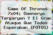 <b>Game Of Thrones 7x04</b>: Daenerys Targaryen Y El Gran Ataque Que Todos Esperaban (FOTOS)