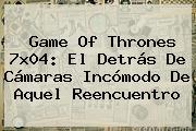 <b>Game Of Thrones 7x04</b>: El Detrás De Cámaras Incómodo De Aquel Reencuentro
