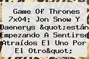<b>Game Of Thrones 7x04</b>: Jon Snow Y Daenerys &quot;están Empezando A Sentirse Atraídos El Uno Por El Otro&quot;