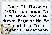 <b>Game Of Thrones 7x04</b>: Jon Snow Ya Entiende Por Qué Mance Rayder No Se Arrodilló Ante Stannis Baratheon