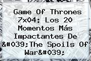 <b>Game Of Thrones 7x04</b>: Los 20 Momentos Más Impactantes De &#039;The Spoils Of War&#039;