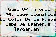 <b>Game Of Thrones 7x04</b>: ¿qué Significa El Color De La Nueva Capa De Daenerys Targaryen?