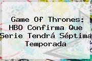 Game Of Thrones: <b>HBO</b> Confirma Que Serie Tendrá Séptima Temporada