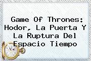 Game Of Thrones: <b>Hodor</b>, La Puerta Y La Ruptura Del Espacio Tiempo