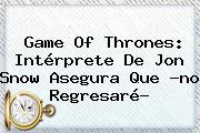Game Of Thrones: Intérprete De <b>Jon Snow</b> Asegura Que ?no Regresaré?
