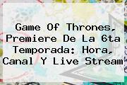 <b>Game Of Thrones</b>, Premiere De La 6ta Temporada: Hora, Canal Y Live Stream