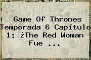 <b>Game Of Thrones Temporada 6</b> Capítulo 1: ¿The Red Woman Fue <b>...</b>