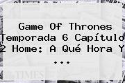Game Of Thrones <b>Temporada 6 Capítulo 2</b> Home: A Qué Hora Y <b>...</b>
