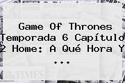 Game Of Thrones <b>Temporada 6 Capítulo 2</b> Home: A Qué Hora Y <b>...</b>