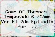 Game Of Thrones , Temporada 6 ¿Cómo Ver El 2do Episodio Por <b>...</b>
