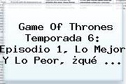 <b>Game Of Thrones Temporada 6</b>: Episodio 1, Lo Mejor Y Lo Peor, ¿qué <b>...</b>