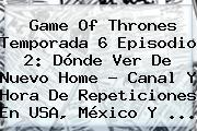 <b>Game Of Thrones</b> Temporada 6 Episodio 2: Dónde Ver De Nuevo Home - Canal Y Hora De Repeticiones En USA, México Y <b>...</b>