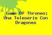 <b>Game Of Thrones</b>: Una Teleserie Con Dragones