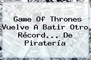 <b>Game Of Thrones</b> Vuelve A Batir Otro Récord... De Piratería