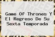<b>Game Of Thrones</b> Y El Regreso De Su Sexta Temporada
