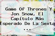 Game Of Thrones Y <b>Jon Snow</b>, El Capítulo Más Esperado De La Sexta <b>...</b>