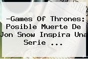 ?Games Of Thrones: Posible Muerte De <b>Jon Snow</b> Inspira Una Serie <b>...</b>