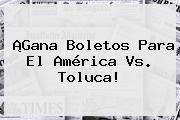 ¡Gana Boletos Para El <b>América</b> Vs. Toluca!