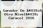 Ganador De &#039;<b>A Otro Nivel</b>&#039; Caracol 2016