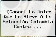 ¡Ganar! Lo único Que Le Sirve A La Selección <b>Colombia</b> Contra ...