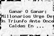 Ganar O Ganar: <b>Millonarios</b> Urge De Un Triunfo Ante <b>Once Caldas</b> En ...