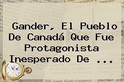 Gander, El Pueblo De Canadá Que Fue Protagonista Inesperado De <b>...</b>
